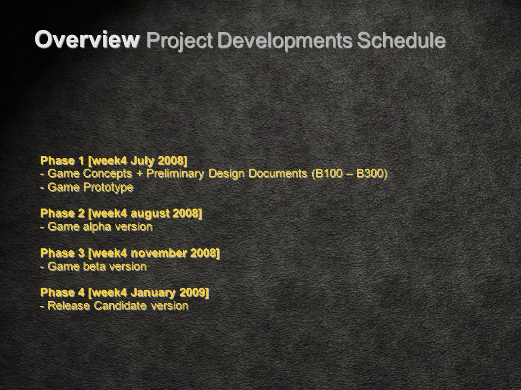 Phase 1 [week4 July 2008] - Game Concepts + Preliminary Design Documents (B100 – B300)‏ - Game Prototype Phase 2 [week4 august 2008] - Game alpha version Phase 3 [week4 november 2008] - Game beta version Phase 4 [week4 January 2009] - Release Candidate version Overview Project Developments Schedule