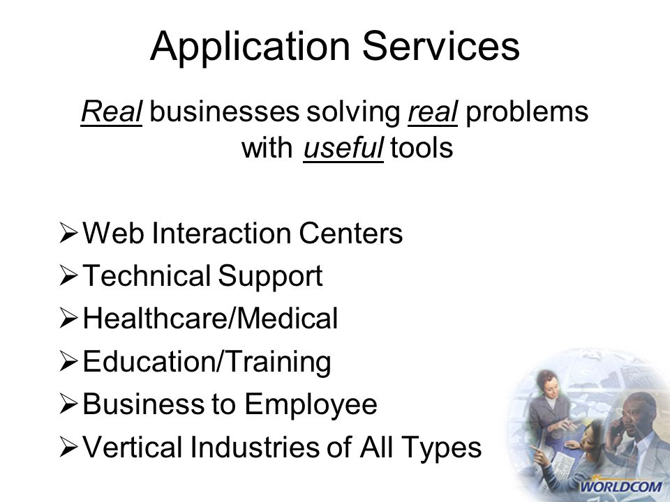 Application Services Real businesses solving real problems with useful tools  Web Interaction Centers  Technical Support  Healthcare/Medical  Education/Training  Business to Employee  Vertical Industries of All Types