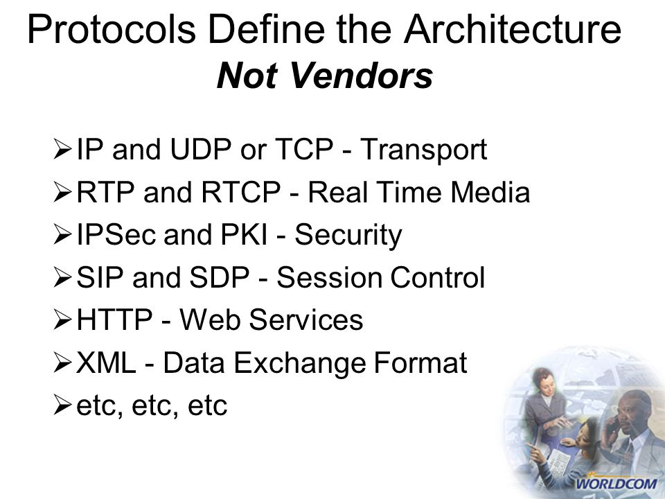 Protocols Define the Architecture Not Vendors  IP and UDP or TCP - Transport  RTP and RTCP - Real Time Media  IPSec and PKI - Security  SIP and SDP - Session Control  HTTP - Web Services  XML - Data Exchange Format  etc, etc, etc