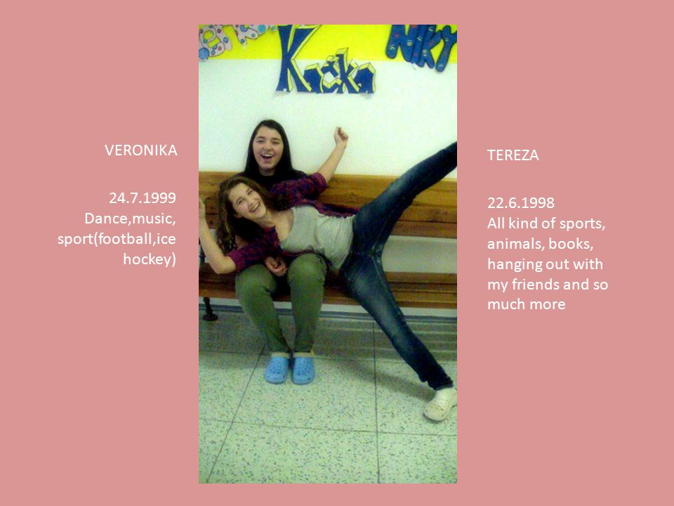 TEREZA 22.6.1998 All kind of sports, animals, books, hanging out with my friends and so much more VERONIKA 24.7.1999 Dance,music, sport(football,ice hockey)