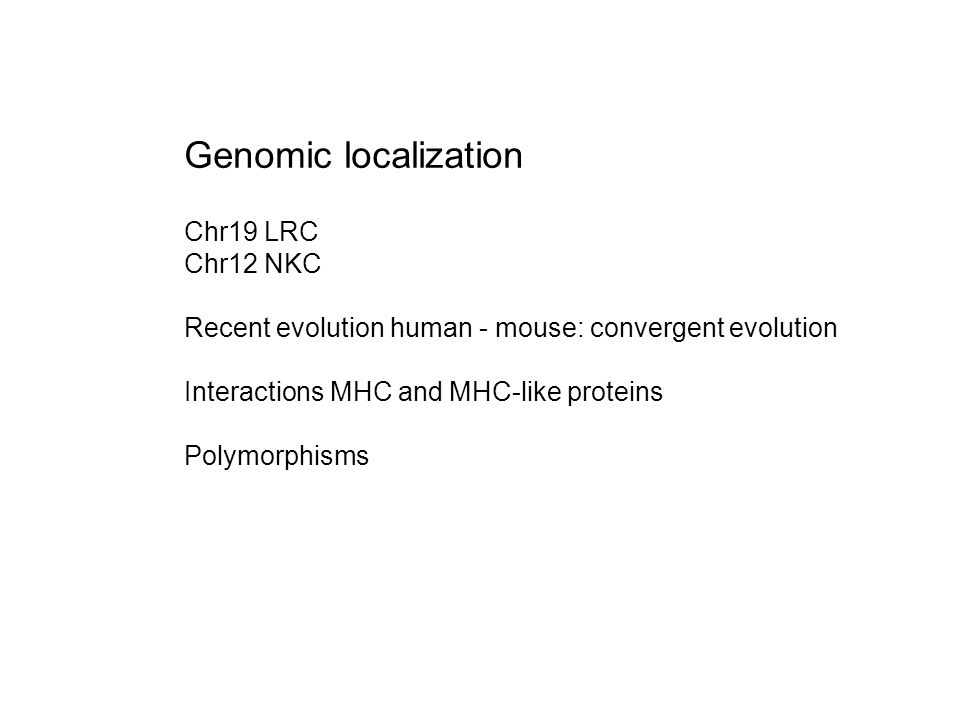 Genomic localization Chr19 LRC Chr12 NKC Recent evolution human - mouse: convergent evolution Interactions MHC and MHC-like proteins Polymorphisms