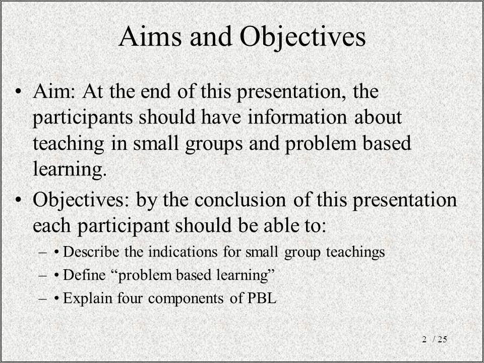 / 252 Aims and Objectives Aim: At the end of this presentation, the participants should have information about teaching in small groups and problem based learning.