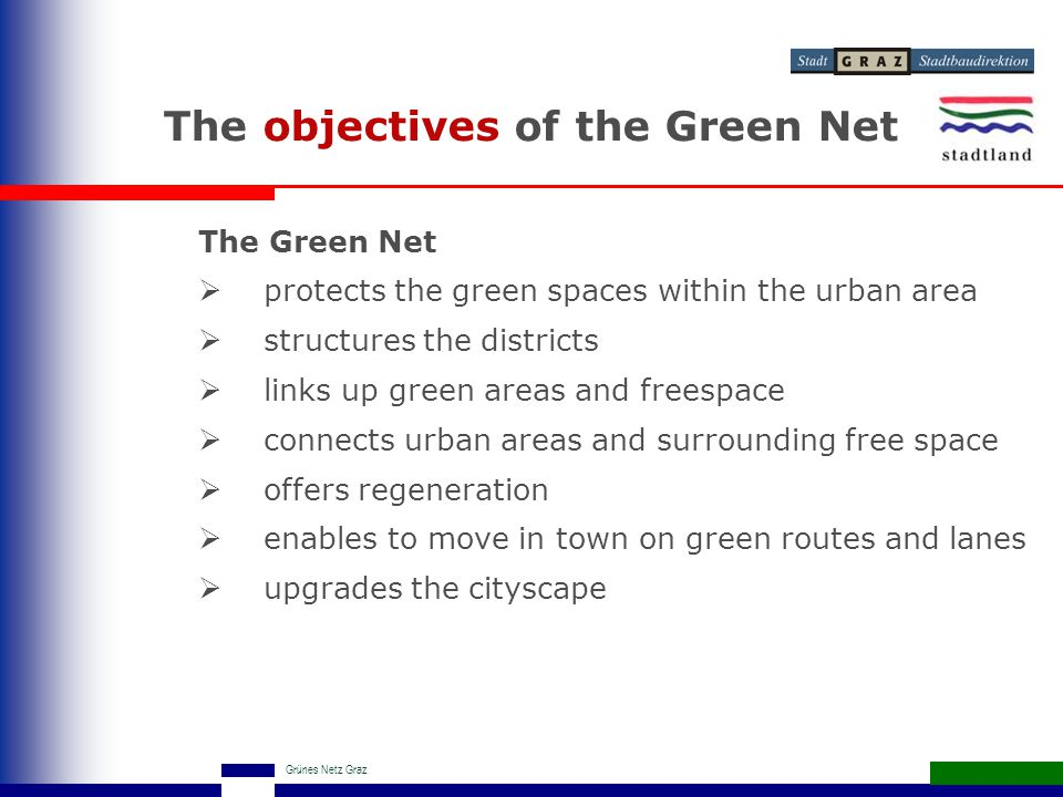 Grünes Netz Graz The objectives of the Green Net The Green Net  protects the green spaces within the urban area  structures the districts  links up green areas and freespace  connects urban areas and surrounding free space  offers regeneration  enables to move in town on green routes and lanes  upgrades the cityscape