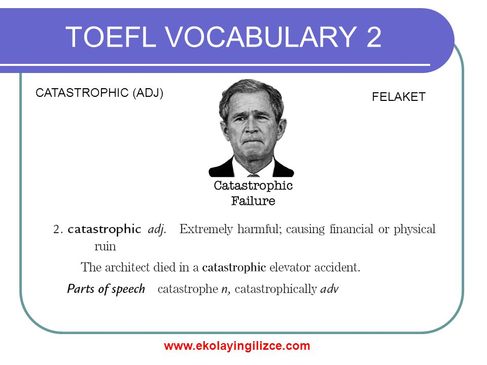 www.ekolayingilizce.com TOEFL VOCABULARY 2 CATASTROPHIC (ADJ) FELAKET