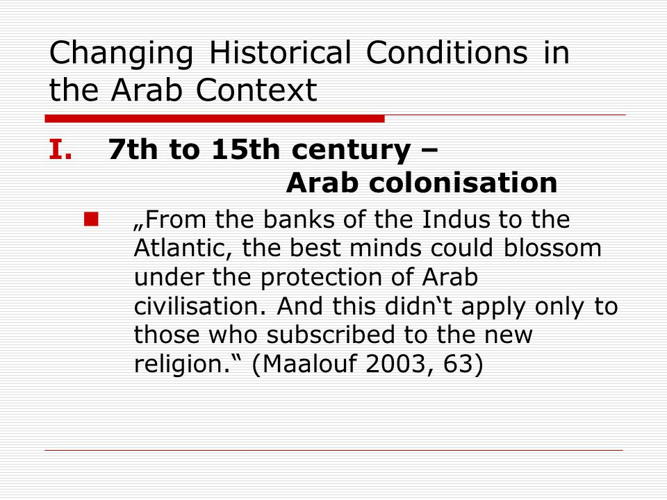 "Changing Historical Conditions in the Arab Context I.7th to 15th century – Arab colonisation ""From the banks of the Indus to the Atlantic, the best minds could blossom under the protection of Arab civilisation."