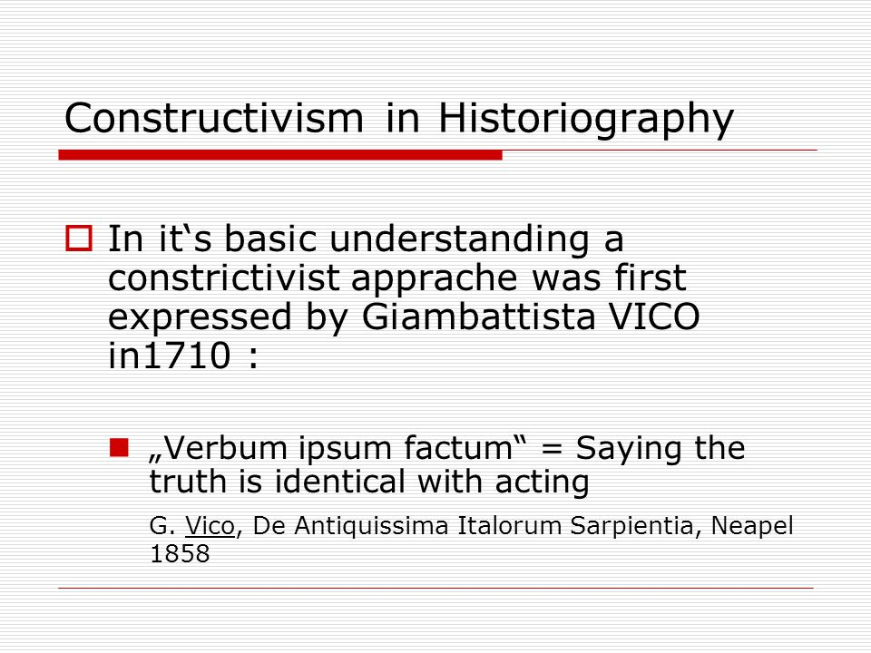 "Constructivism in Historiography  In it's basic understanding a constrictivist apprache was first expressed by Giambattista VICO in1710 : ""Verbum ipsum factum = Saying the truth is identical with acting G."