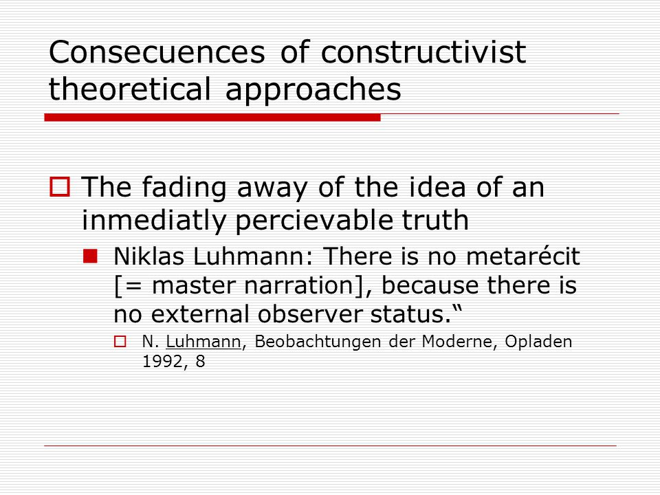 Consecuences of constructivist theoretical approaches  The fading away of the idea of an inmediatly percievable truth Niklas Luhmann: There is no metarécit [= master narration], because there is no external observer status.  N.
