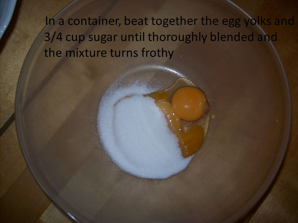 In a container, beat together the egg yolks and 3/4 cup sugar until thoroughly blended and the mixture turns frothy