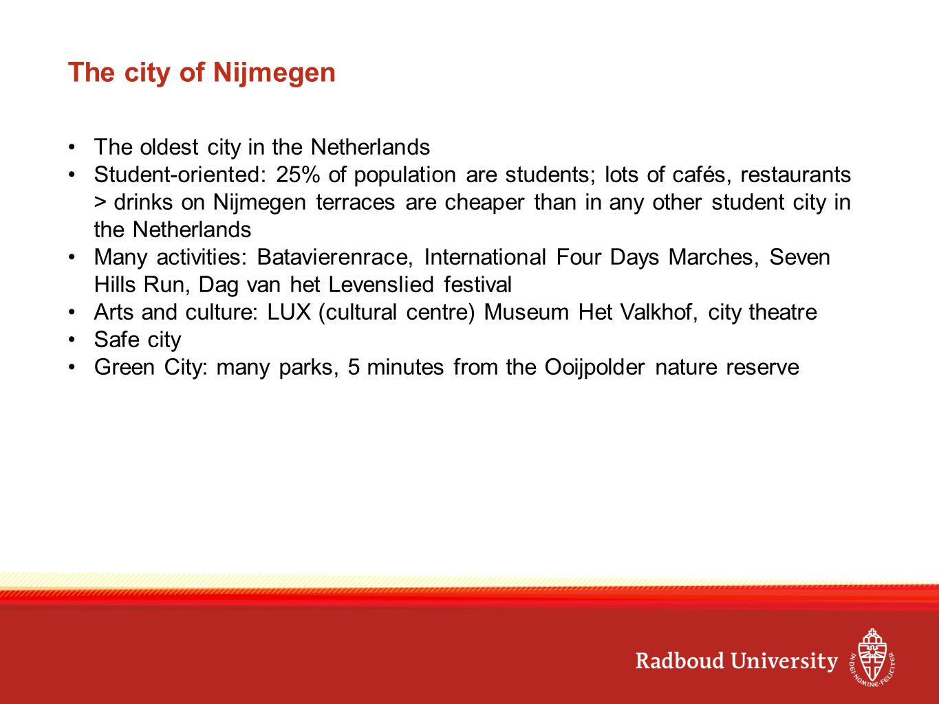 The city of Nijmegen The oldest city in the Netherlands Student-oriented: 25% of population are students; lots of cafés, restaurants > drinks on Nijmegen terraces are cheaper than in any other student city in the Netherlands Many activities: Batavierenrace, International Four Days Marches, Seven Hills Run, Dag van het Levenslied festival Arts and culture: LUX (cultural centre) Museum Het Valkhof, city theatre Safe city Green City: many parks, 5 minutes from the Ooijpolder nature reserve