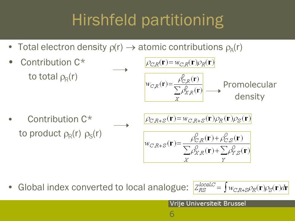 6 Vrije Universiteit Brussel Hirshfeld partitioning Total electron density  (r)  atomic contributions  A (r) Global index converted to local analogue: Promolecular density Contribution C* to total  R (r) Contribution C* to product  R (r)  S (r)