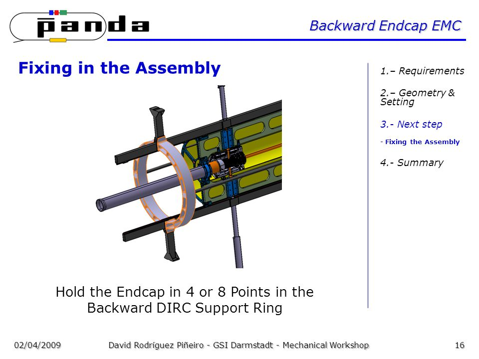 02/04/2009David Rodríguez Piñeiro - GSI Darmstadt - Mechanical Workshop16 Backward Endcap EMC Fixing in the Assembly Hold the Endcap in 4 or 8 Points in the Backward DIRC Support Ring 1.– Requirements 2.– Geometry & Setting 3.- Next step - Fixing the Assembly 4.- Summary