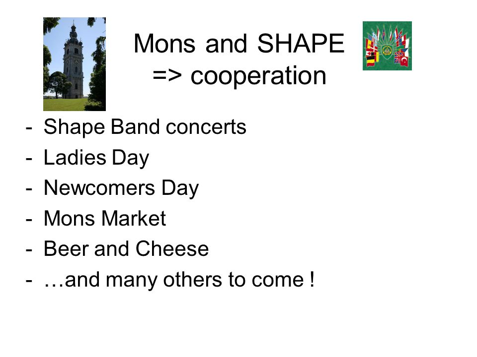 Mons and SHAPE => cooperation -Shape Band concerts -Ladies Day -Newcomers Day -Mons Market -Beer and Cheese -…and many others to come !