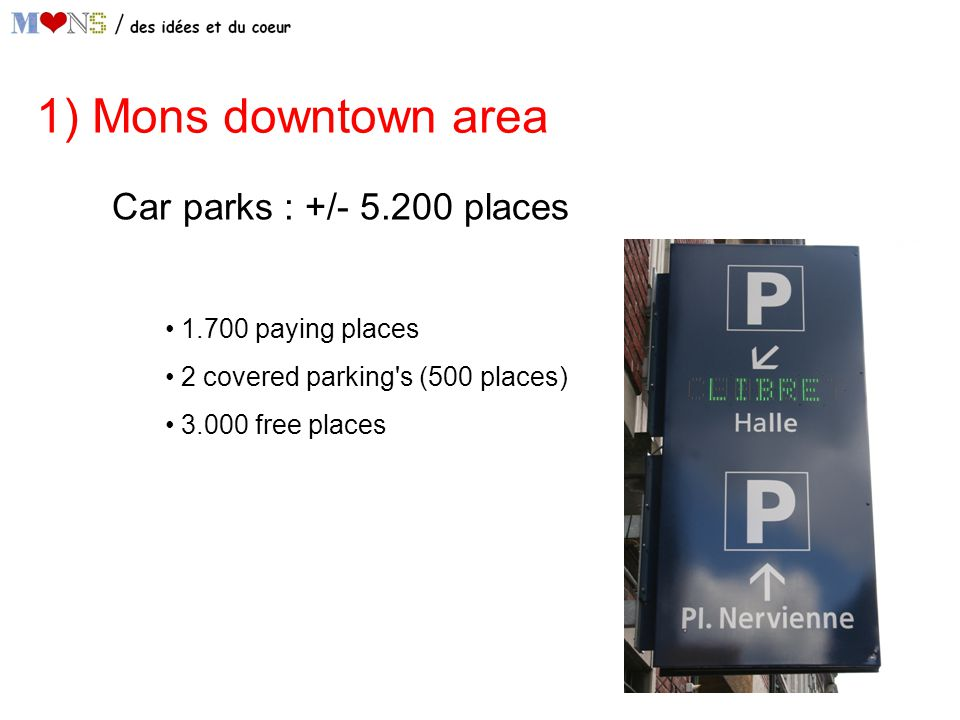 1) Mons downtown area Car parks : +/- 5.200 places 1.700 paying places 2 covered parking s (500 places) 3.000 free places
