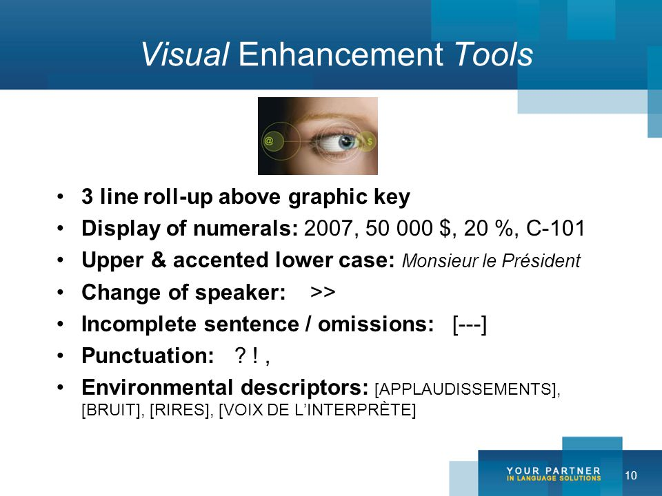 10 Visual Enhancement Tools 3 line roll-up above graphic key Display of numerals: 2007, 50 000 $, 20 %, C-101 Upper & accented lower case: Monsieur le Président Change of speaker: >> Incomplete sentence / omissions: [---] Punctuation: .