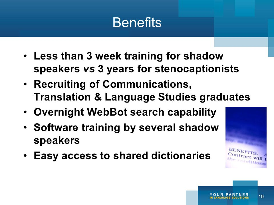 19 Benefits Less than 3 week training for shadow speakers vs 3 years for stenocaptionists Recruiting of Communications, Translation & Language Studies graduates Overnight WebBot search capability Software training by several shadow speakers Easy access to shared dictionaries