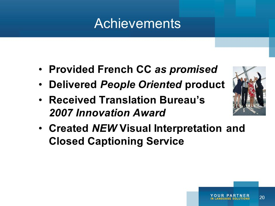 20 Achievements Provided French CC as promised Delivered People Oriented product Received Translation Bureau's 2007 Innovation Award Created NEW Visual Interpretation and Closed Captioning Service