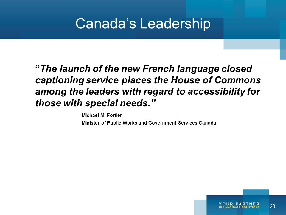 23 Canada's Leadership The launch of the new French language closed captioning service places the House of Commons among the leaders with regard to accessibility for those with special needs. Michael M.
