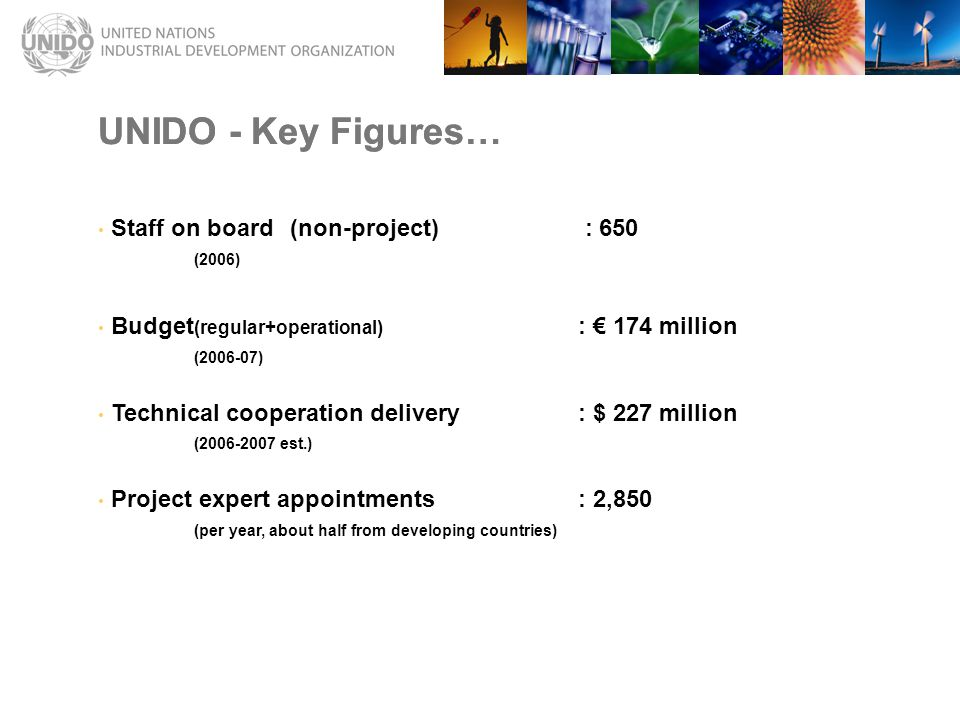 UNIDO - Key Figures… Staff on board(non-project) : 650 (2006) Budget (regular+operational) : € 174 million (2006-07) Technical cooperation delivery: $ 227 million (2006-2007 est.) Project expert appointments: 2,850 (per year, about half from developing countries) UNIDO - Key Figures…