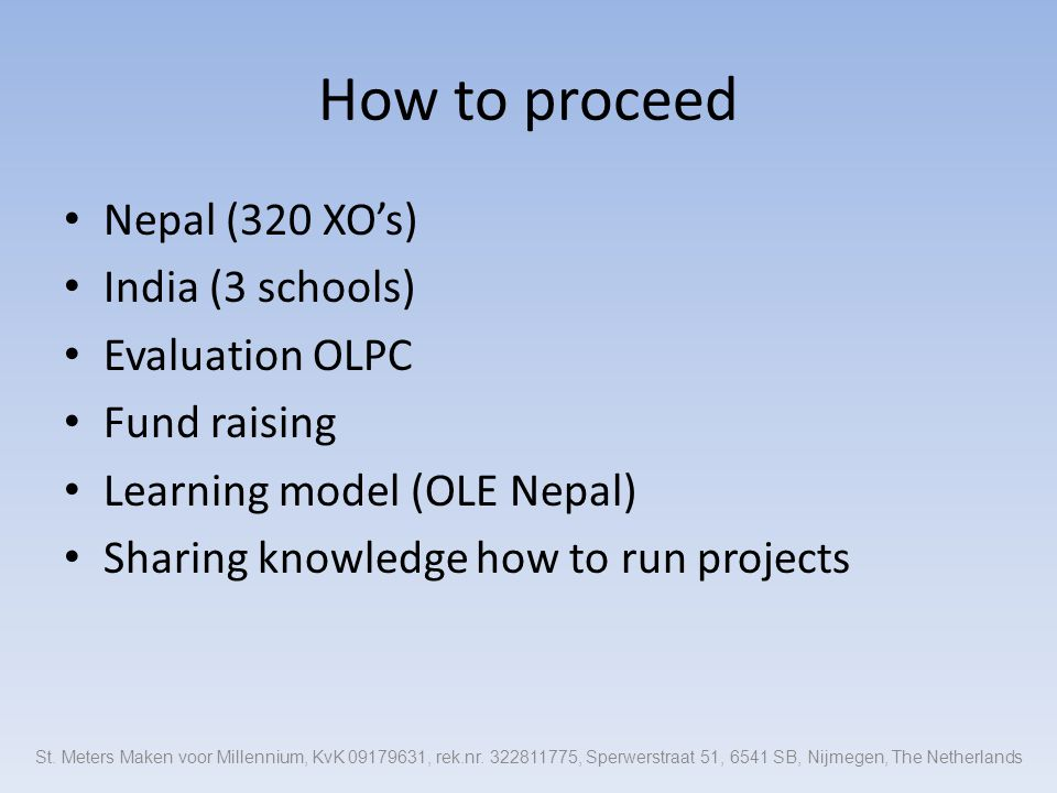 How to proceed Nepal (320 XO's) India (3 schools) Evaluation OLPC Fund raising Learning model (OLE Nepal) Sharing knowledge how to run projects St.