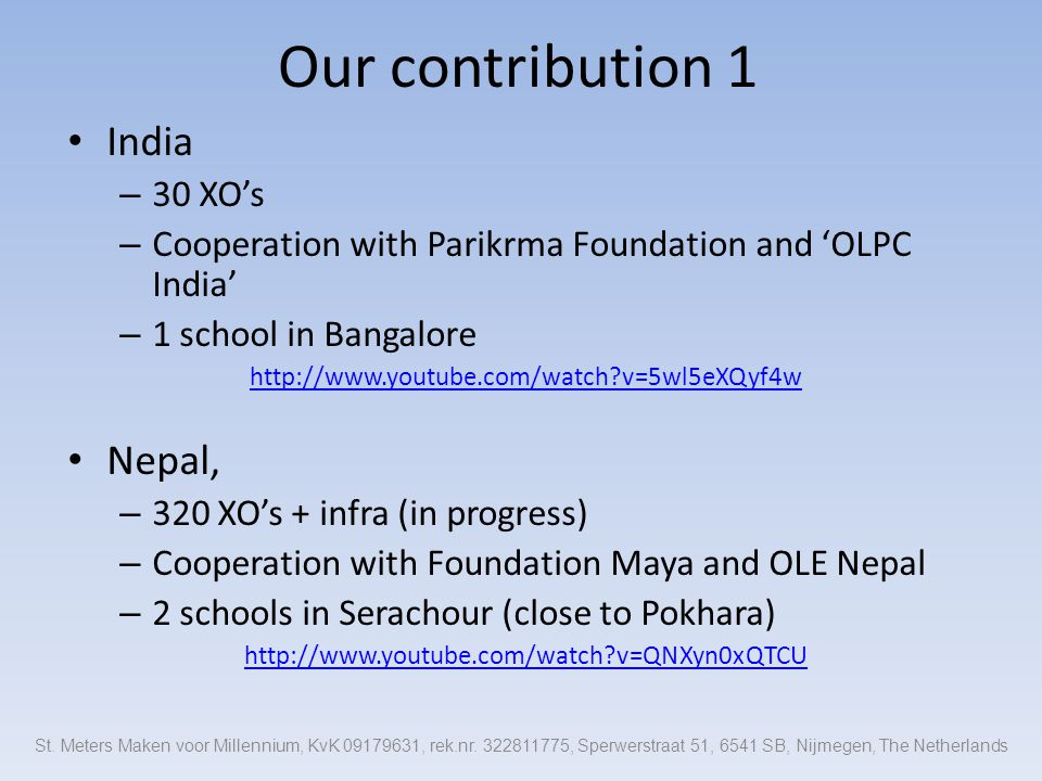 Our contribution 1 India – 30 XO's – Cooperation with Parikrma Foundation and 'OLPC India' – 1 school in Bangalore http://www.youtube.com/watch v=5wl5eXQyf4w Nepal, – 320 XO's + infra (in progress) – Cooperation with Foundation Maya and OLE Nepal – 2 schools in Serachour (close to Pokhara) http://www.youtube.com/watch v=QNXyn0xQTCU St.