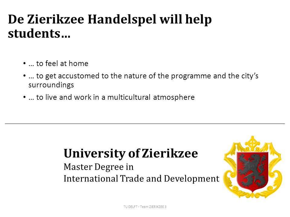 De Zierikzee Handelspel will help students… … to feel at home … to get accustomed to the nature of the programme and the city's surroundings … to live and work in a multicultural atmosphere TU DELFT - Team ZIERIKZEE 3 University of Zierikzee Master Degree in International Trade and Development