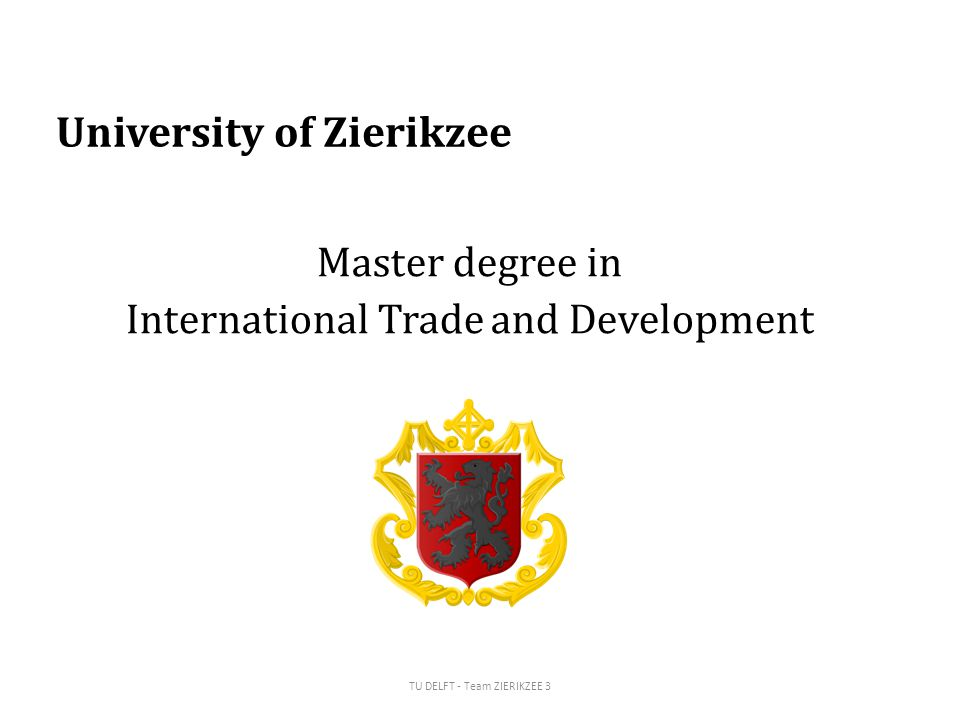 University of Zierikzee Master degree in International Trade and Development TU DELFT - Team ZIERIKZEE 3