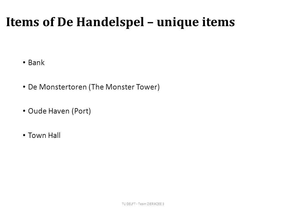 Items of De Handelspel – unique items Bank De Monstertoren (The Monster Tower) Oude Haven (Port) Town Hall TU DELFT - Team ZIERIKZEE 3