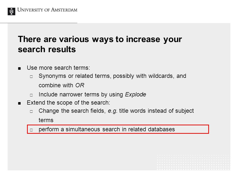 There are various ways to increase your search results Use more search terms:  Synonyms or related terms, possibly with wildcards, and combine with OR  Include narrower terms by using Explode Extend the scope of the search:  Change the search fields, e.g.