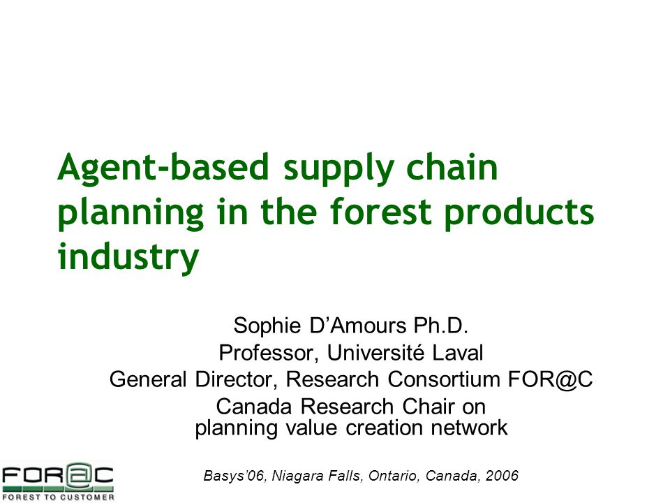 Basys'06, Niagara Falls, Ontario, Canada, 2006 Agent-based supply chain planning in the forest products industry Sophie D'Amours Ph.D.