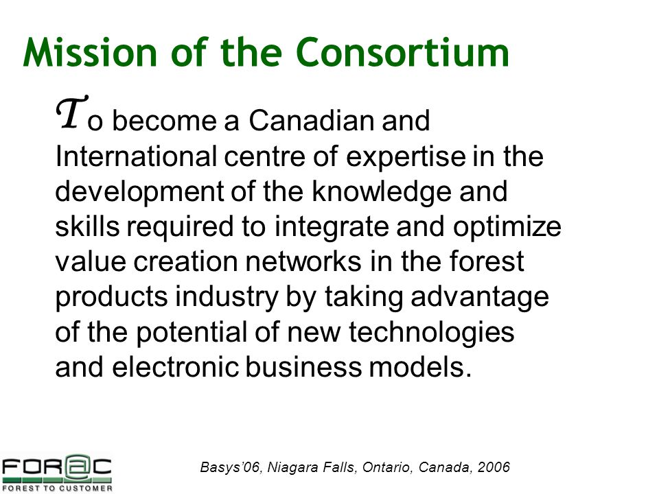 Basys'06, Niagara Falls, Ontario, Canada, 2006 Mission of the Consortium o become a Canadian and International centre of expertise in the development of the knowledge and skills required to integrate and optimize value creation networks in the forest products industry by taking advantage of the potential of new technologies and electronic business models.