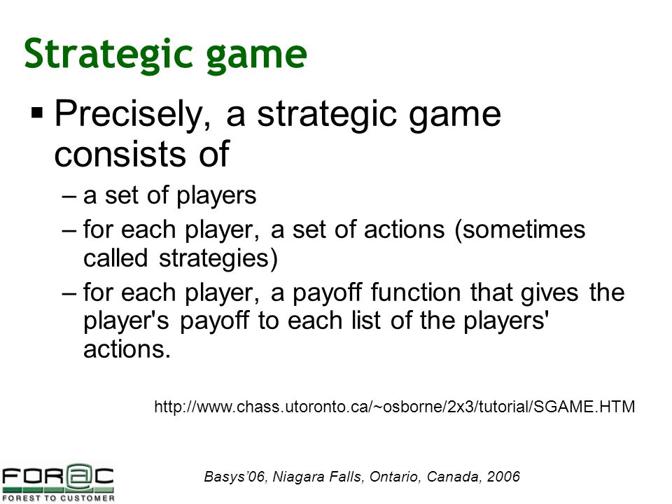 Basys'06, Niagara Falls, Ontario, Canada, 2006 Strategic game  Precisely, a strategic game consists of –a set of players –for each player, a set of actions (sometimes called strategies) –for each player, a payoff function that gives the player s payoff to each list of the players actions.