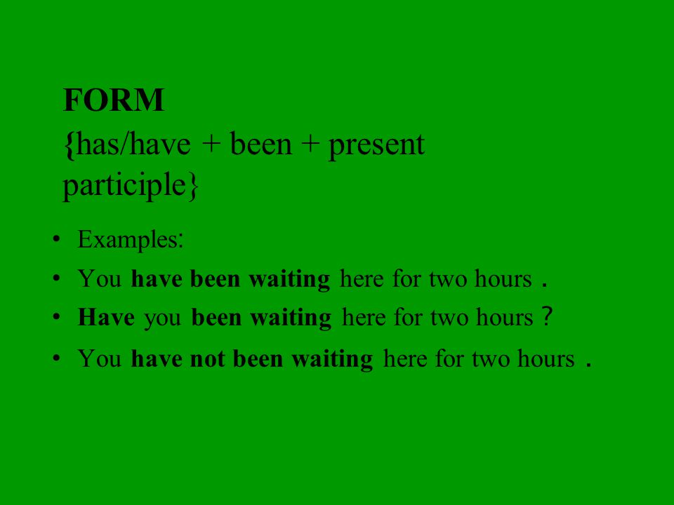 FORM {has/have + been + present participle} Examples: You have been waiting here for two hours.