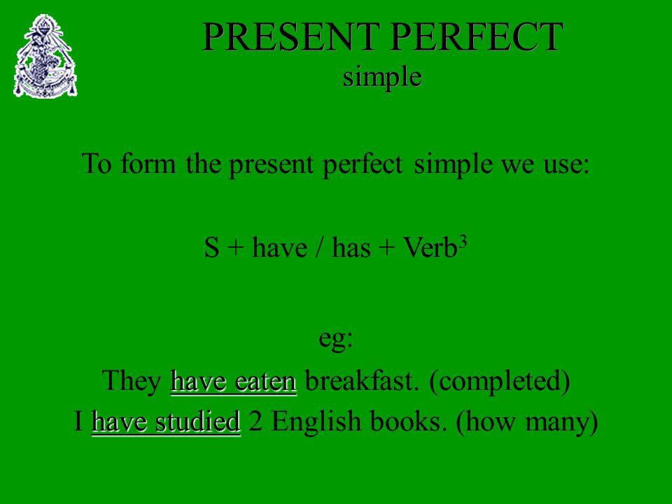 PRESENT PERFECT simple To form the present perfect simple we use: S + have / has + Verb 3 eg: They h hh have eaten breakfast.