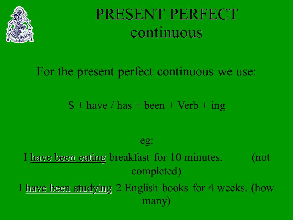 PRESENT PERFECT continuous For the present perfect continuous we use: S + have / has + been + Verb + ing eg: I h hh have been eating breakfast for 10 minutes.