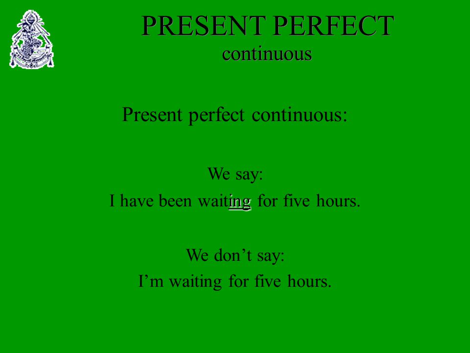 PRESENT PERFECT continuous Present perfect continuous: We say: ing I have been waiting for five hours.