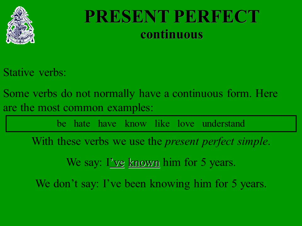 PRESENT PERFECT continuous Stative verbs: Some verbs do not normally have a continuous form.