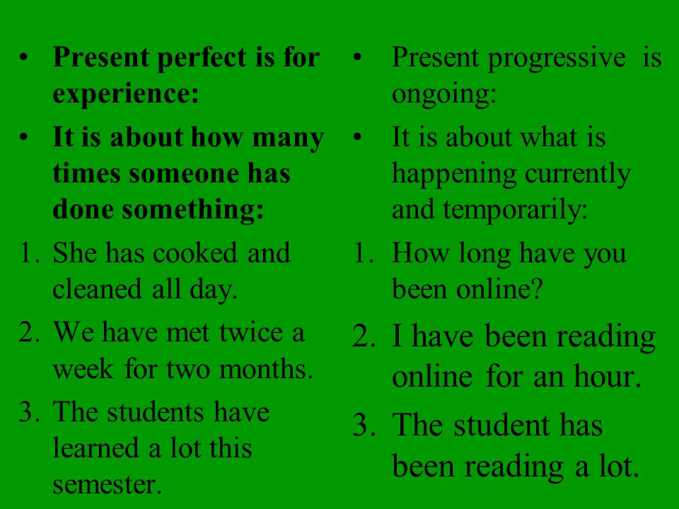 Present perfect is for experience: It is about how many times someone has done something: 1.She has cooked and cleaned all day.