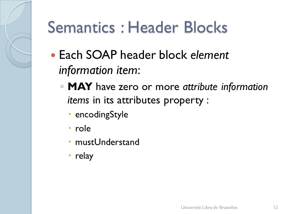 Semantics : Header Blocks Each SOAP header block element information item: ◦ MAY have zero or more attribute information items in its attributes property :  encodingStyle  role  mustUnderstand  relay Université Libre de Bruxelles12
