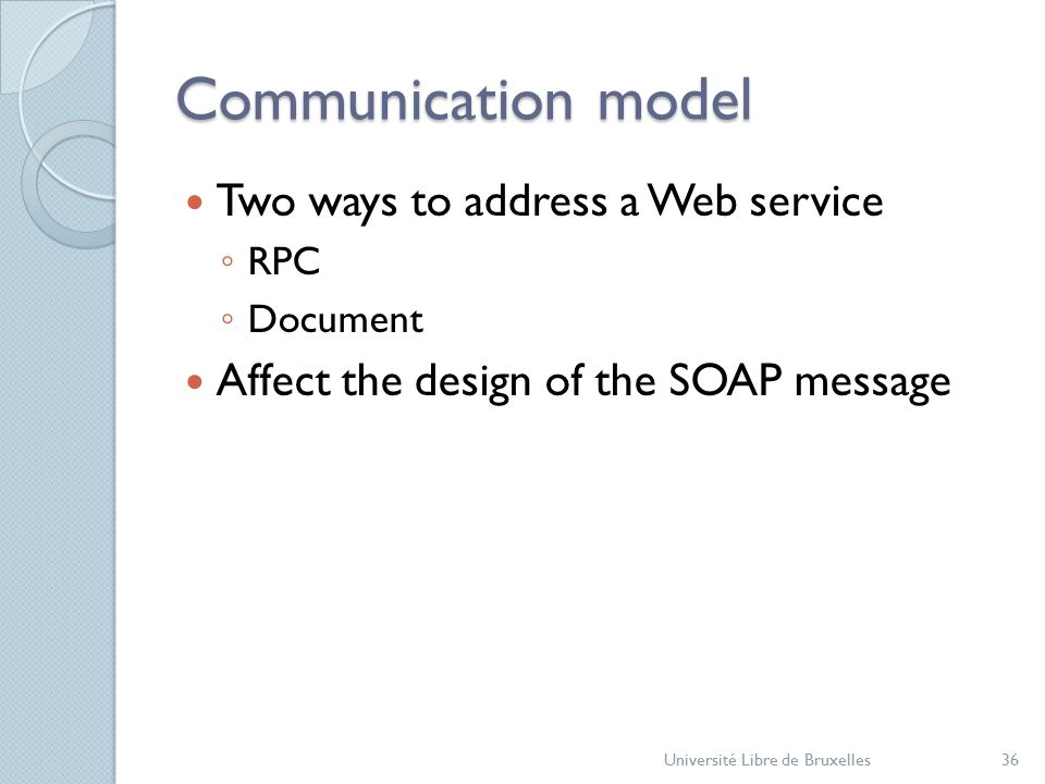 Communication model Two ways to address a Web service ◦ RPC ◦ Document Affect the design of the SOAP message Université Libre de Bruxelles36