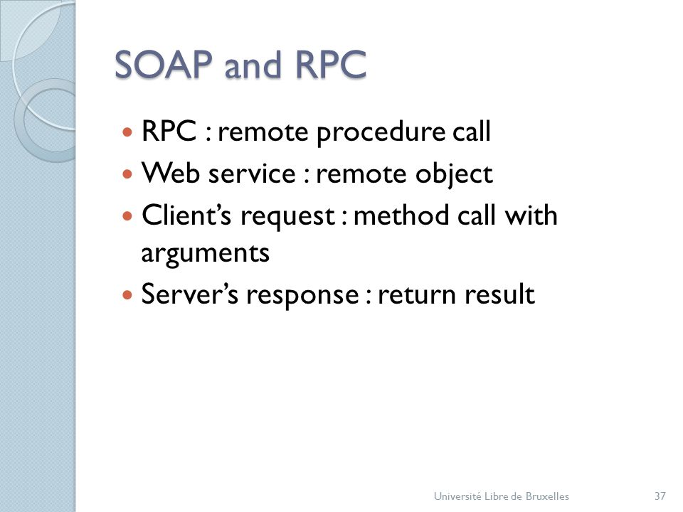 SOAP and RPC RPC : remote procedure call Web service : remote object Client's request : method call with arguments Server's response : return result Université Libre de Bruxelles37