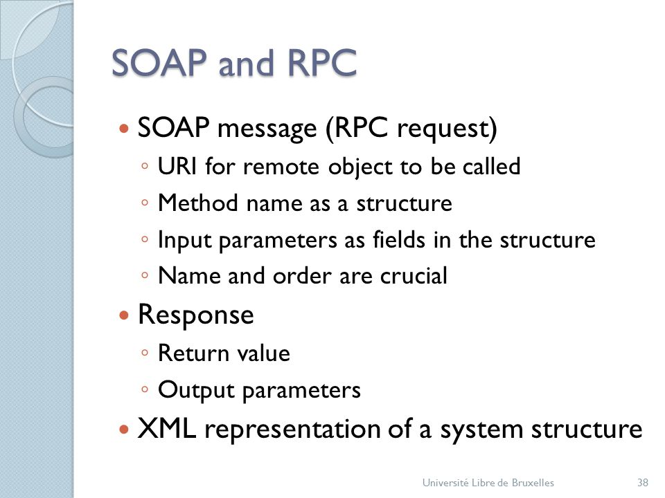 SOAP and RPC SOAP message (RPC request) ◦ URI for remote object to be called ◦ Method name as a structure ◦ Input parameters as fields in the structure ◦ Name and order are crucial Response ◦ Return value ◦ Output parameters XML representation of a system structure Université Libre de Bruxelles38