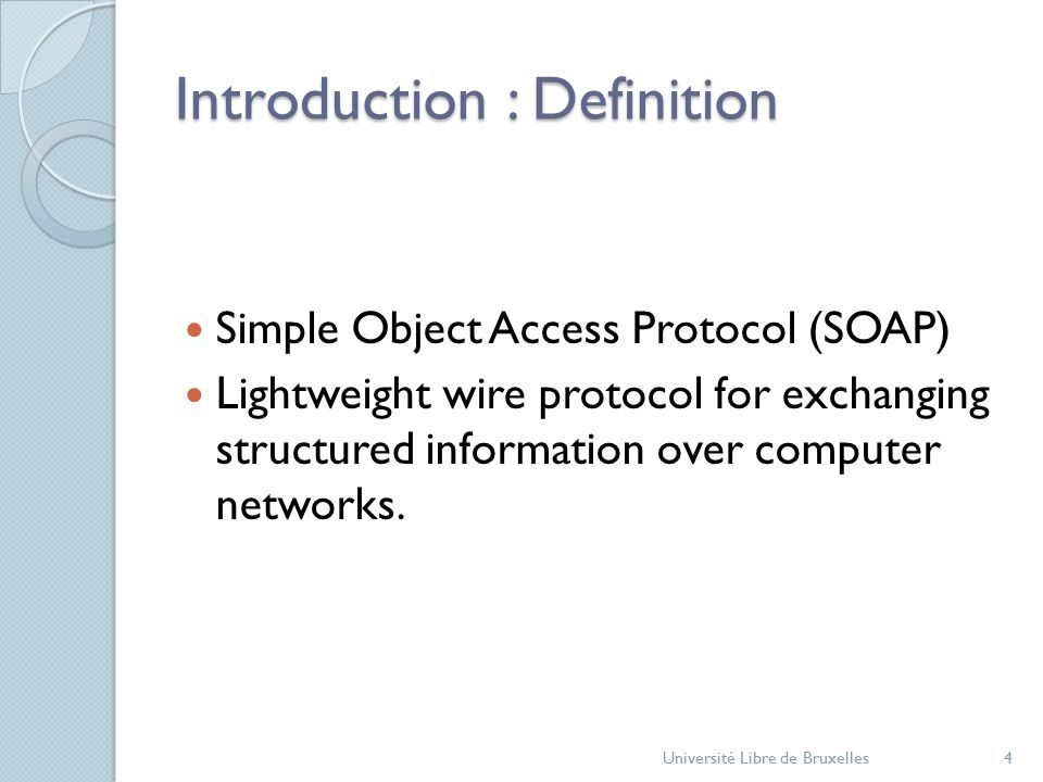 Introduction : Definition Simple Object Access Protocol (SOAP) Lightweight wire protocol for exchanging structured information over computer networks.
