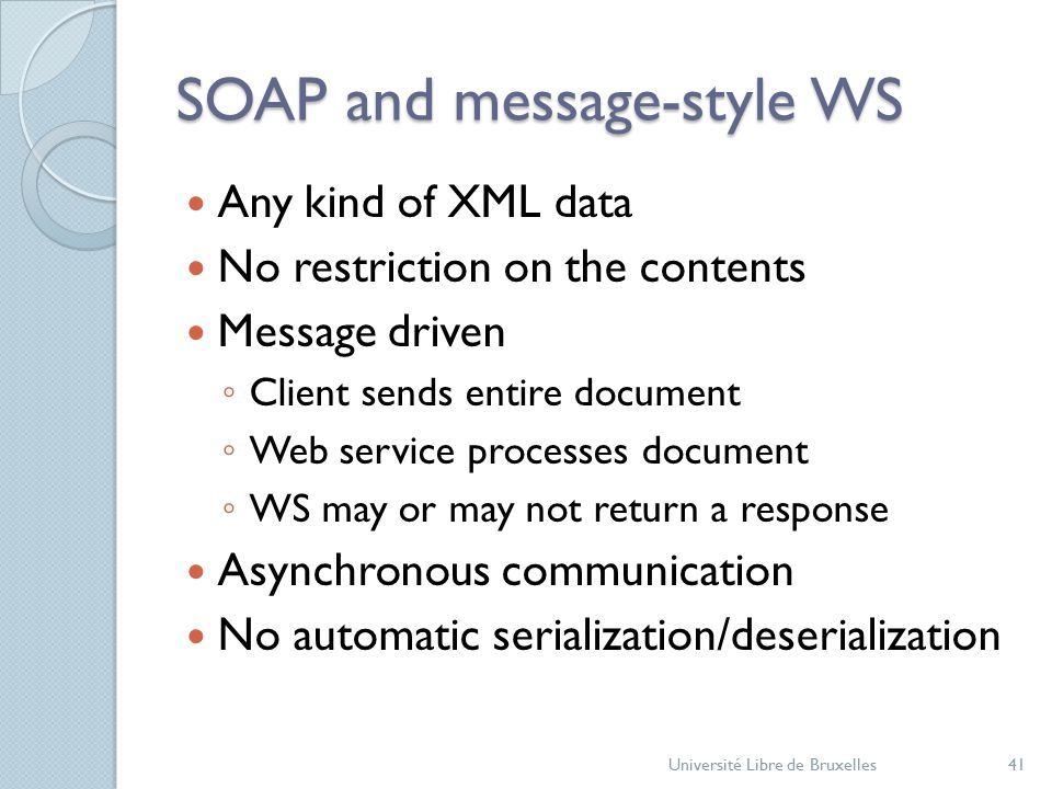 SOAP and message-style WS Any kind of XML data No restriction on the contents Message driven ◦ Client sends entire document ◦ Web service processes document ◦ WS may or may not return a response Asynchronous communication No automatic serialization/deserialization Université Libre de Bruxelles41