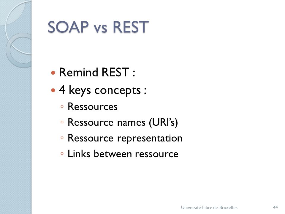 SOAP vs REST Remind REST : 4 keys concepts : ◦ Ressources ◦ Ressource names (URI's) ◦ Ressource representation ◦ Links between ressource Université Libre de Bruxelles44