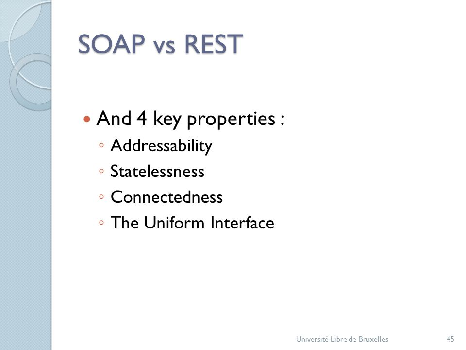 SOAP vs REST And 4 key properties : ◦ Addressability ◦ Statelessness ◦ Connectedness ◦ The Uniform Interface Université Libre de Bruxelles45