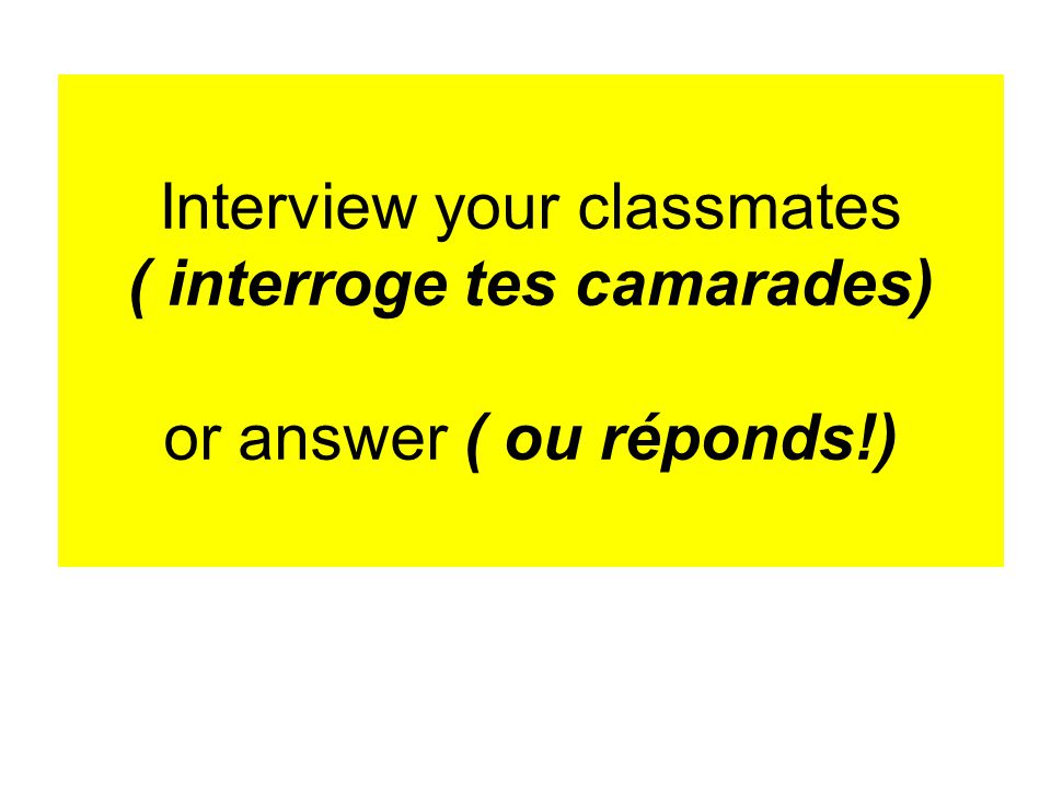 Interview your classmates ( interroge tes camarades) or answer ( ou réponds!)