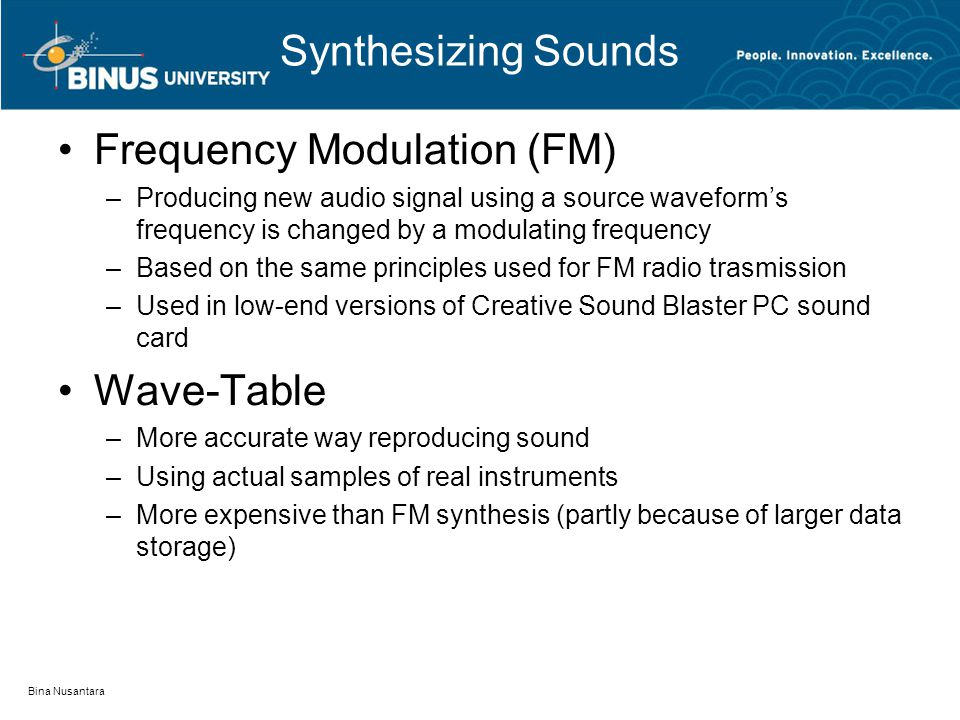 Synthesizing Sounds Frequency Modulation (FM) –Producing new audio signal using a source waveform's frequency is changed by a modulating frequency –Based on the same principles used for FM radio trasmission –Used in low-end versions of Creative Sound Blaster PC sound card Wave-Table –More accurate way reproducing sound –Using actual samples of real instruments –More expensive than FM synthesis (partly because of larger data storage) Bina Nusantara