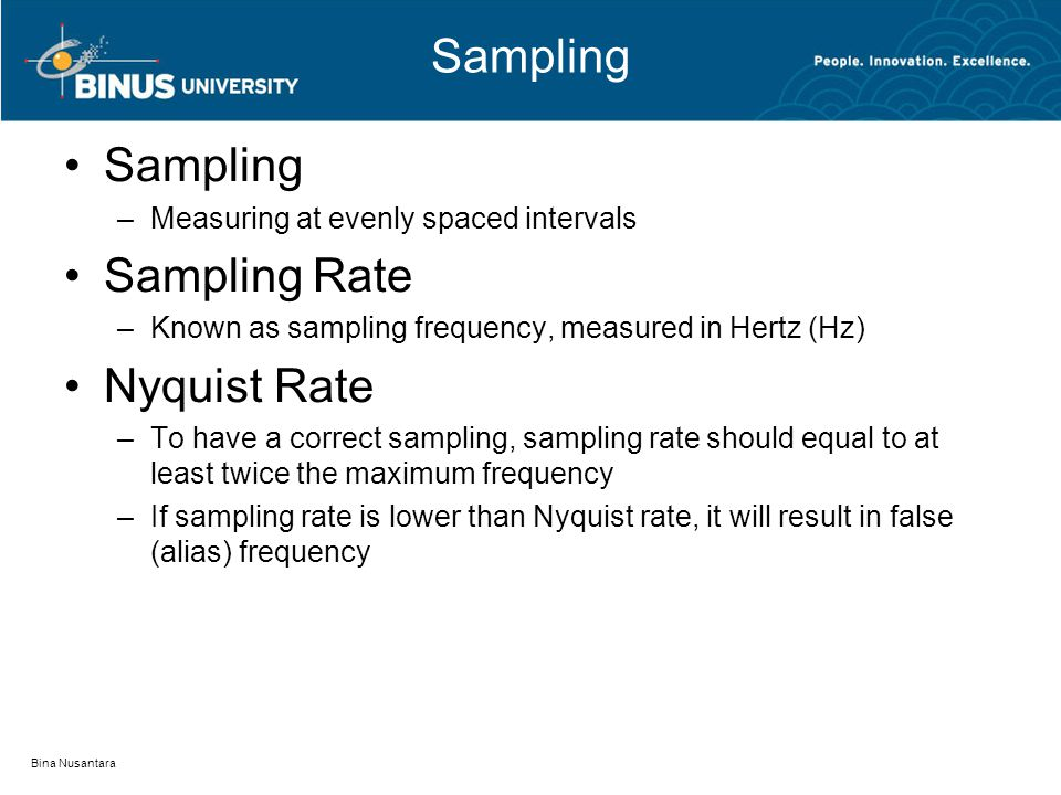 Sampling –Measuring at evenly spaced intervals Sampling Rate –Known as sampling frequency, measured in Hertz (Hz) Nyquist Rate –To have a correct sampling, sampling rate should equal to at least twice the maximum frequency –If sampling rate is lower than Nyquist rate, it will result in false (alias) frequency Bina Nusantara