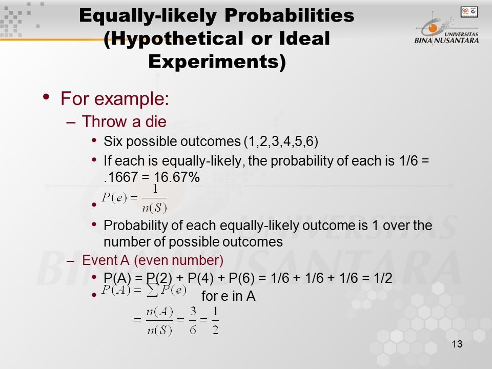 13 For example: –Throw a die Six possible outcomes (1,2,3,4,5,6) If each is equally-likely, the probability of each is 1/6 =.1667 = 16.67% Probability of each equally-likely outcome is 1 over the number of possible outcomes –Event A (even number) P(A) = P(2) + P(4) + P(6) = 1/6 + 1/6 + 1/6 = 1/2 for e in A Equally-likely Probabilities (Hypothetical or Ideal Experiments)
