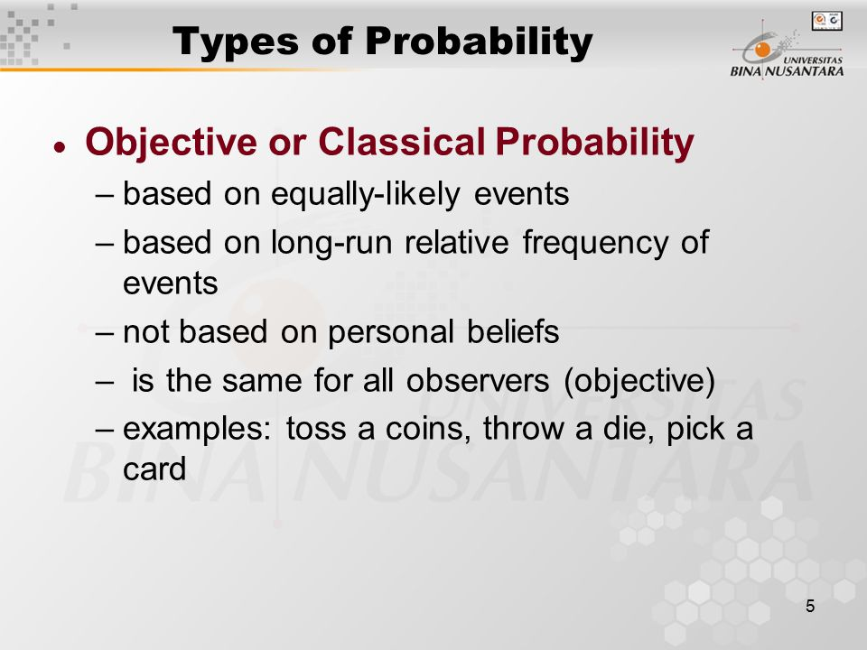 5 Types of Probability l Objective or Classical Probability –based on equally-likely events –based on long-run relative frequency of events –not based on personal beliefs – is the same for all observers (objective) –examples: toss a coins, throw a die, pick a card